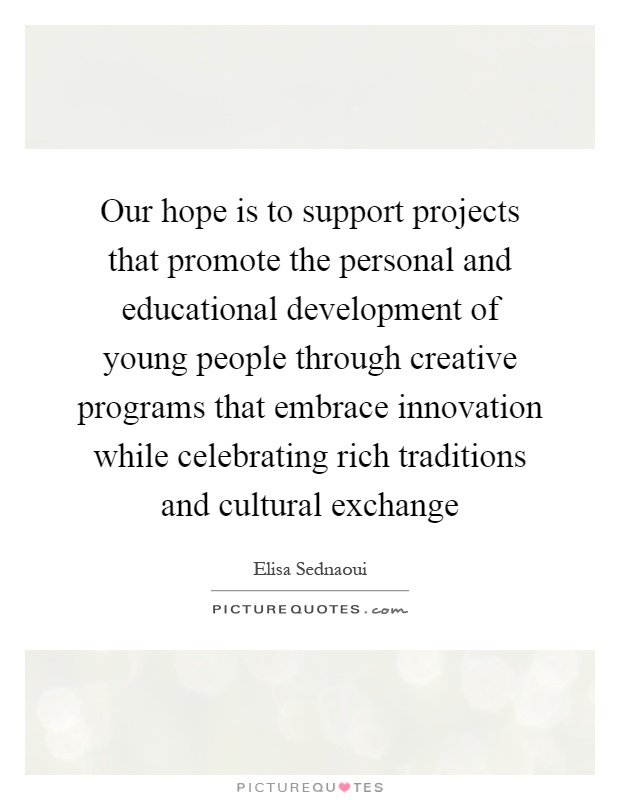 Our hope is to support projects that promote the personal and educational development of young people through creative programs that embrace innovation while celebrating rich traditions and cultural exchange Picture Quote #1