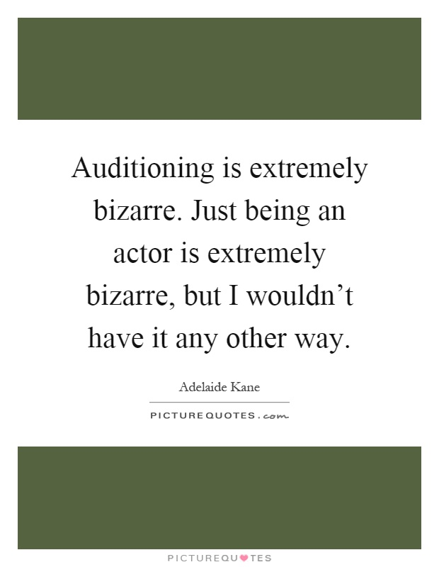 Auditioning is extremely bizarre. Just being an actor is extremely bizarre, but I wouldn't have it any other way Picture Quote #1