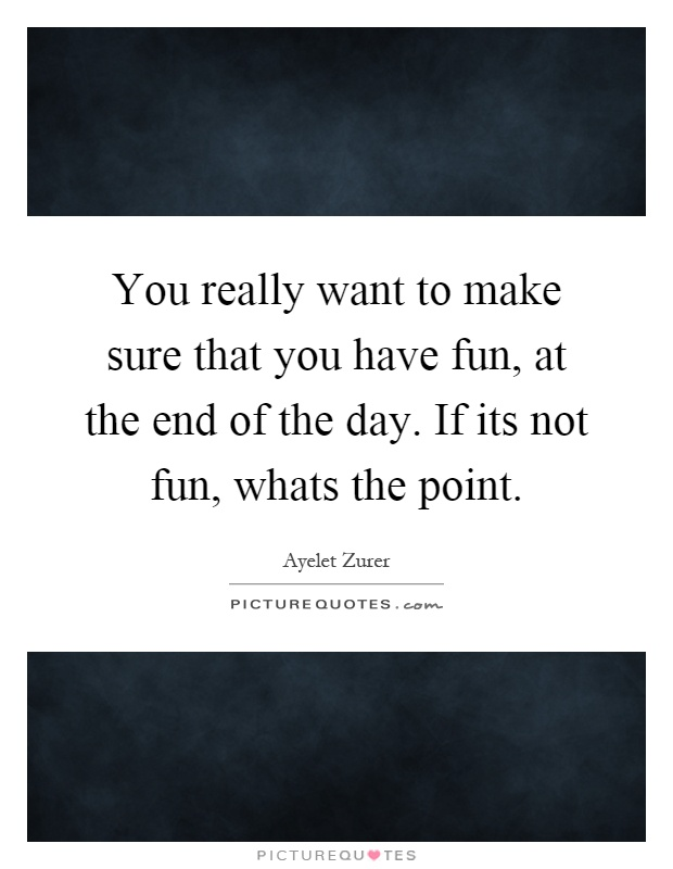 You really want to make sure that you have fun, at the end of the day. If its not fun, whats the point Picture Quote #1