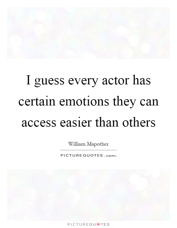 I guess every actor has certain emotions they can access easier than others Picture Quote #1