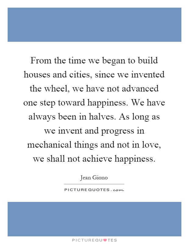 From the time we began to build houses and cities, since we invented the wheel, we have not advanced one step toward happiness. We have always been in halves. As long as we invent and progress in mechanical things and not in love, we shall not achieve happiness Picture Quote #1