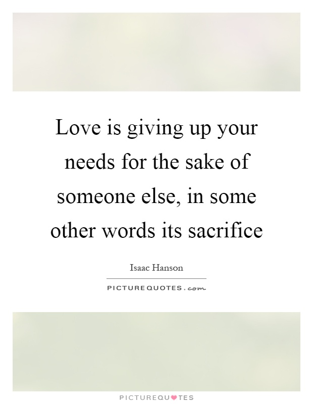 Love is giving up your needs for the sake of someone else, in some other words its sacrifice Picture Quote #1