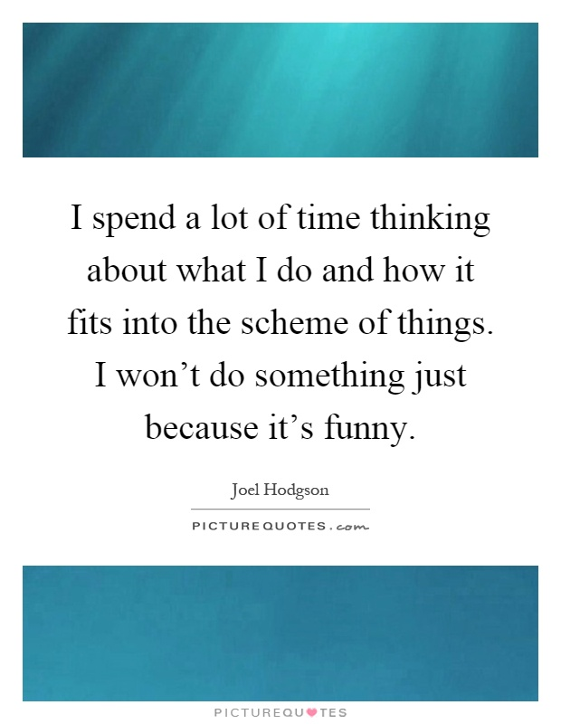 I spend a lot of time thinking about what I do and how it fits into the scheme of things. I won't do something just because it's funny Picture Quote #1