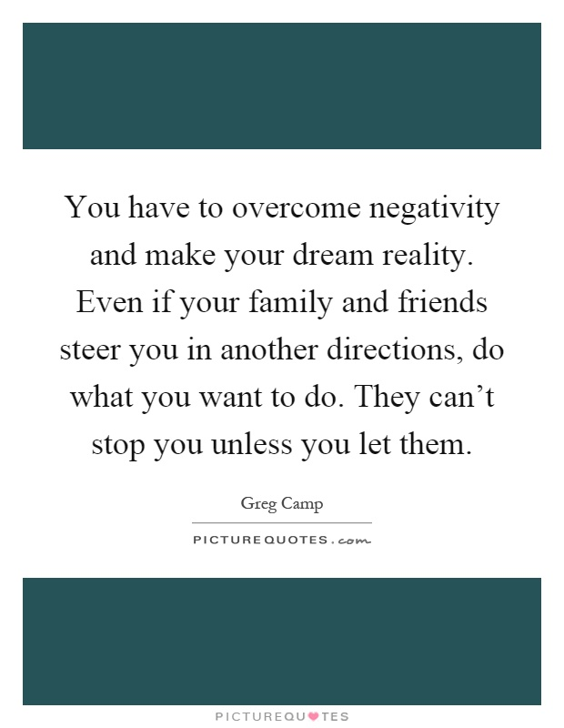 You have to overcome negativity and make your dream reality. Even if your family and friends steer you in another directions, do what you want to do. They can't stop you unless you let them Picture Quote #1
