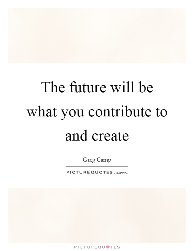 The future will be what you contribute to and create Picture Quote #1