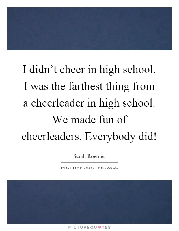 I didn't cheer in high school. I was the farthest thing from a cheerleader in high school. We made fun of cheerleaders. Everybody did! Picture Quote #1