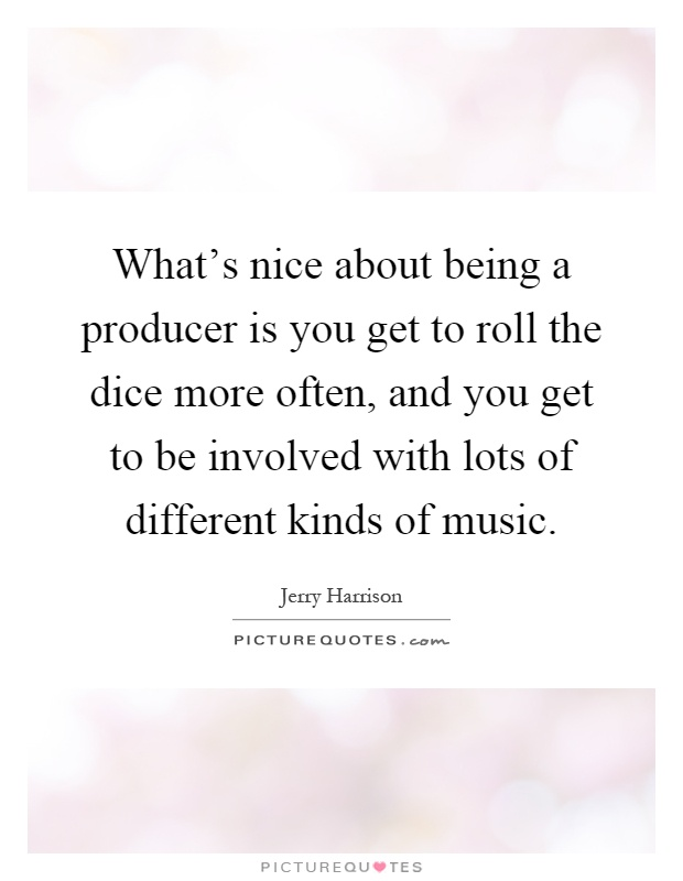 What's nice about being a producer is you get to roll the dice more often, and you get to be involved with lots of different kinds of music Picture Quote #1