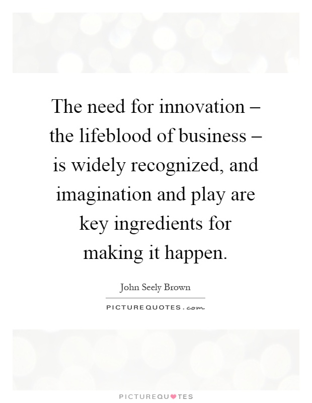 The need for innovation – the lifeblood of business – is widely recognized, and imagination and play are key ingredients for making it happen Picture Quote #1