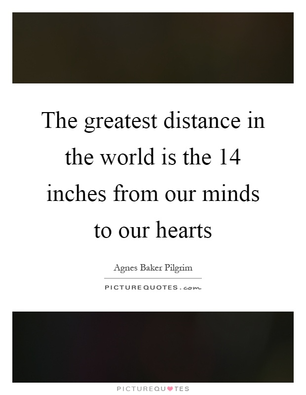 The greatest distance in the world is the 14 inches from our minds to our hearts Picture Quote #1