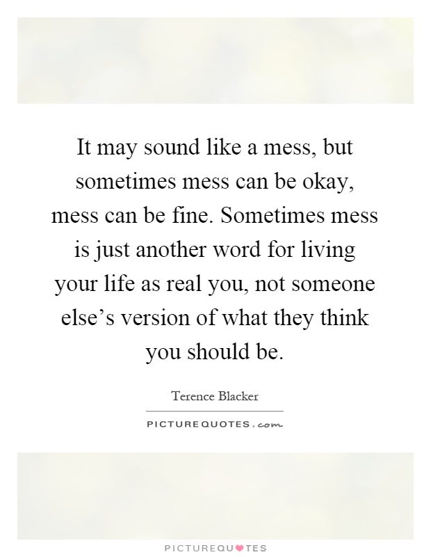 It may sound like a mess, but sometimes mess can be okay, mess can be fine. Sometimes mess is just another word for living your life as real you, not someone else's version of what they think you should be Picture Quote #1