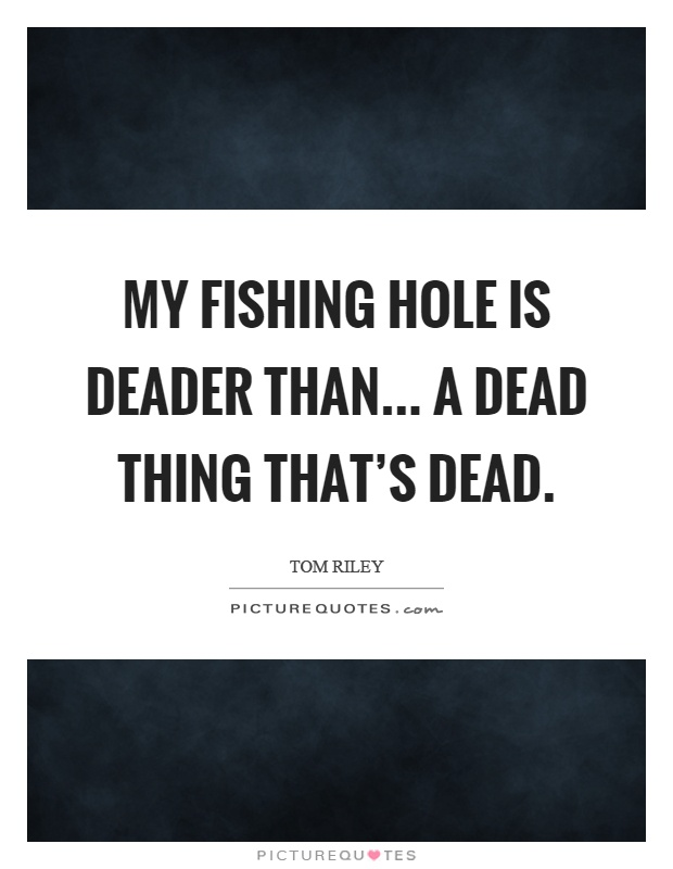 My fishing hole is deader than... a dead thing that's dead Picture Quote #1