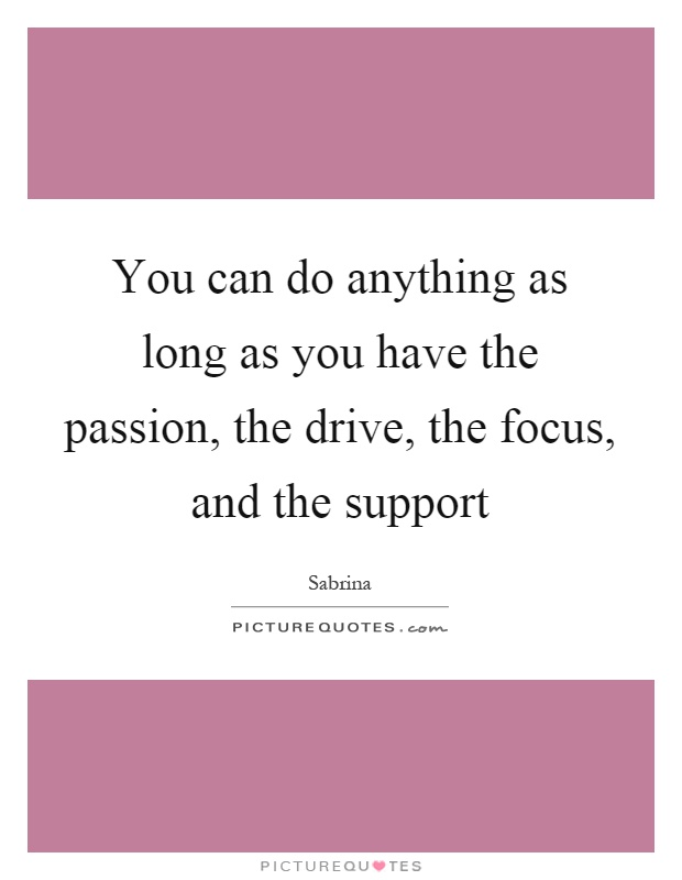You can do anything as long as you have the passion, the drive, the focus, and the support Picture Quote #1