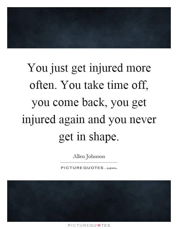 You just get injured more often. You take time off, you come back, you get injured again and you never get in shape Picture Quote #1