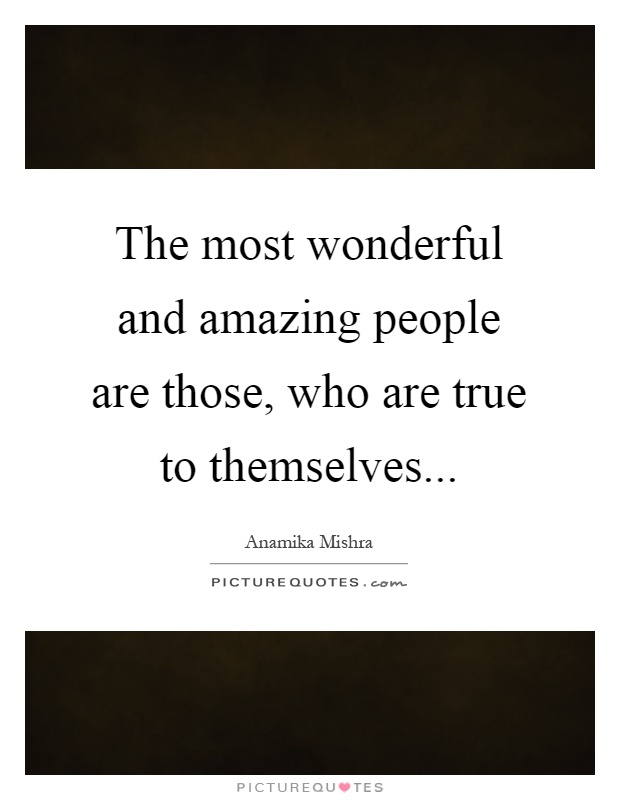The most wonderful and amazing people are those, who are true to themselves Picture Quote #1