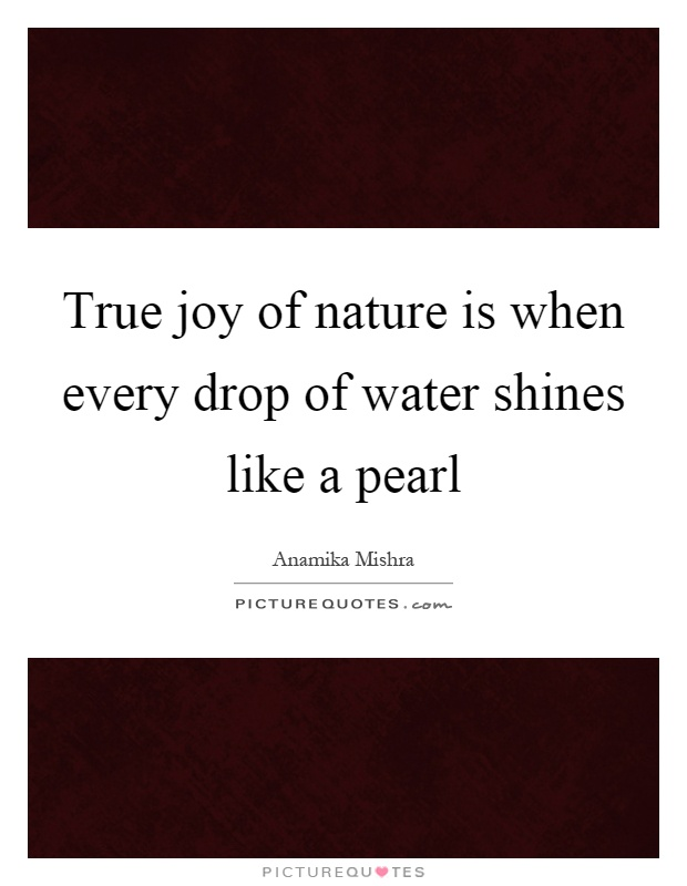 True joy of nature is when every drop of water shines like a pearl Picture Quote #1