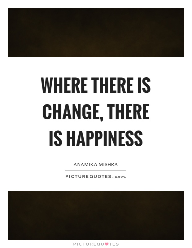 Where there is change, there is happiness Picture Quote #1