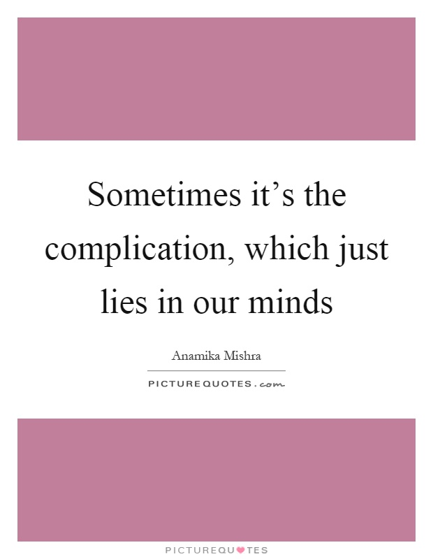 Sometimes it's the complication, which just lies in our minds Picture Quote #1