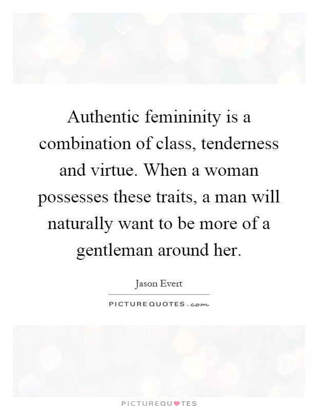 Authentic femininity is a combination of class, tenderness and virtue. When a woman possesses these traits, a man will naturally want to be more of a gentleman around her Picture Quote #1