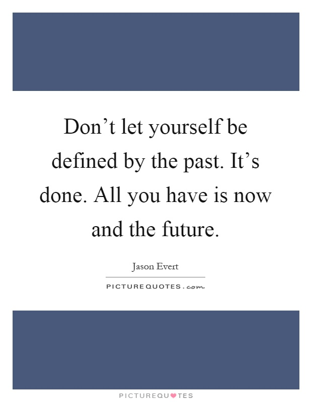 Don't let yourself be defined by the past. It's done. All you have is now and the future Picture Quote #1