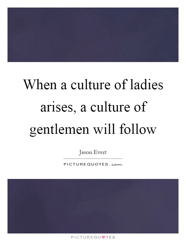 When a culture of ladies arises, a culture of gentlemen will follow Picture Quote #1
