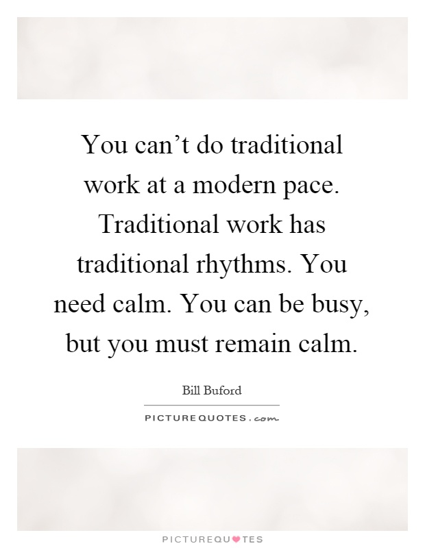 You can't do traditional work at a modern pace. Traditional work has traditional rhythms. You need calm. You can be busy, but you must remain calm Picture Quote #1