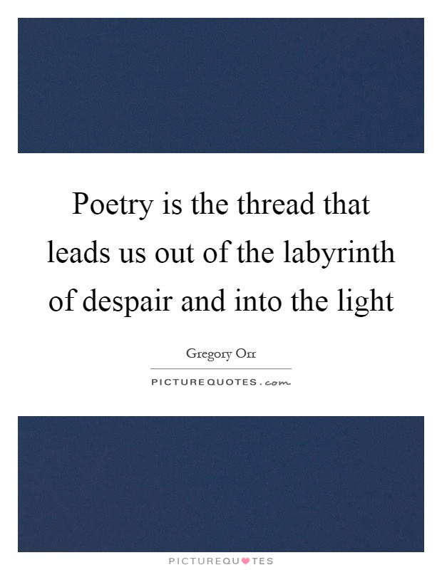 Poetry is the thread that leads us out of the labyrinth of despair and into the light Picture Quote #1