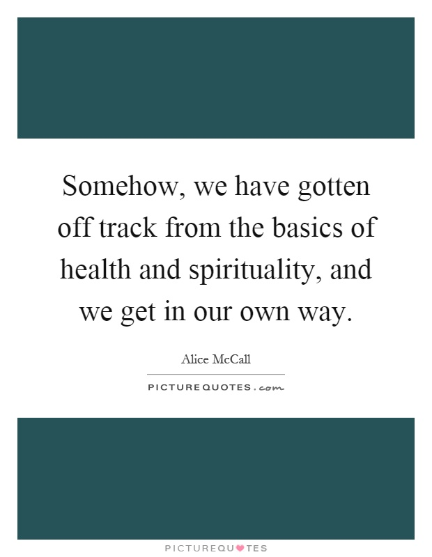 Somehow, we have gotten off track from the basics of health and spirituality, and we get in our own way Picture Quote #1