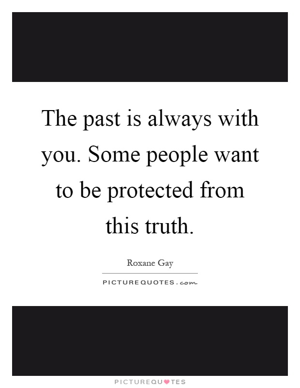The past is always with you. Some people want to be protected from this truth Picture Quote #1