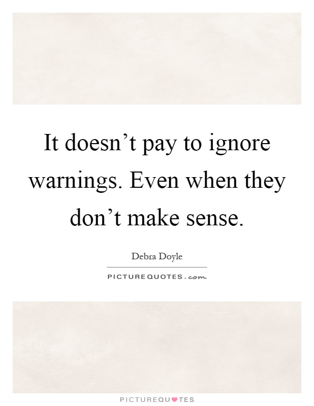 Make Sense Quotes: It Doesn't Pay To Ignore Warnings. Even When They Don't