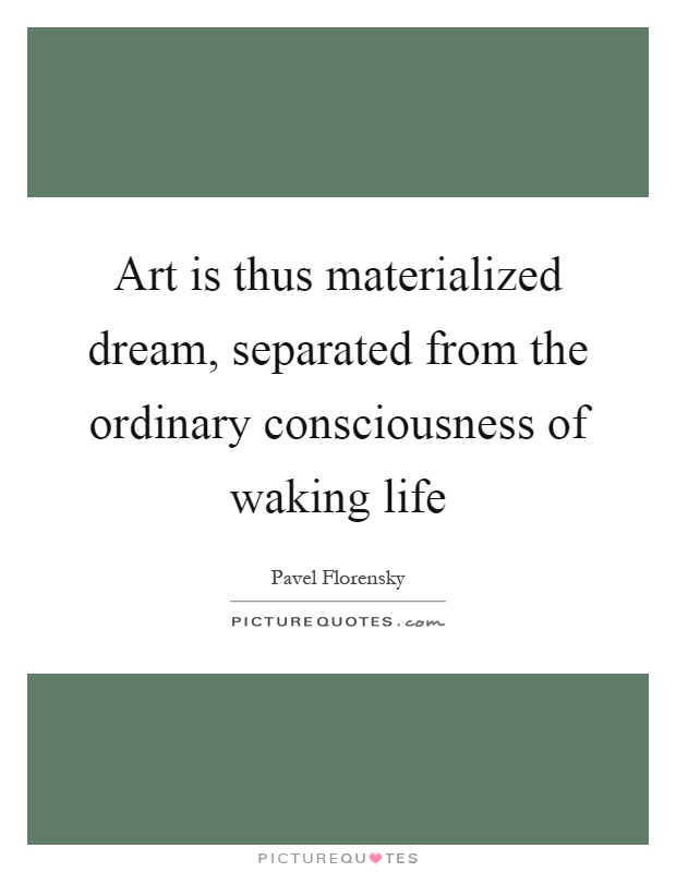 Art is thus materialized dream, separated from the ordinary consciousness of waking life Picture Quote #1