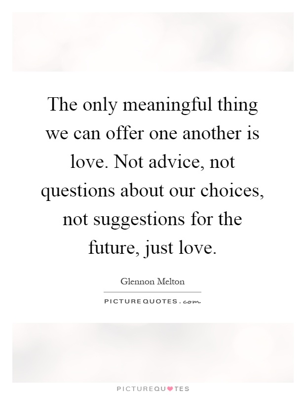 The only meaningful thing we can offer one another is love. Not advice, not questions about our choices, not suggestions for the future, just love Picture Quote #1
