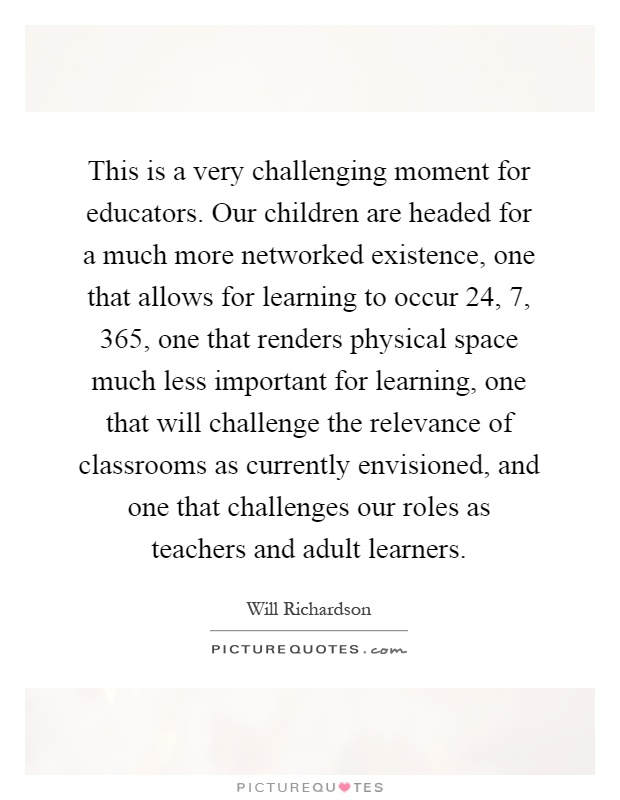 This is a very challenging moment for educators. Our children are headed for a much more networked existence, one that allows for learning to occur 24, 7, 365, one that renders physical space much less important for learning, one that will challenge the relevance of classrooms as currently envisioned, and one that challenges our roles as teachers and adult learners Picture Quote #1