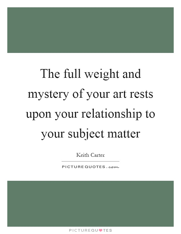 The full weight and mystery of your art rests upon your relationship to your subject matter Picture Quote #1