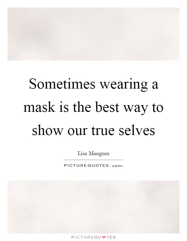 Sometimes wearing a mask is the best way to show our true selves Picture Quote #1