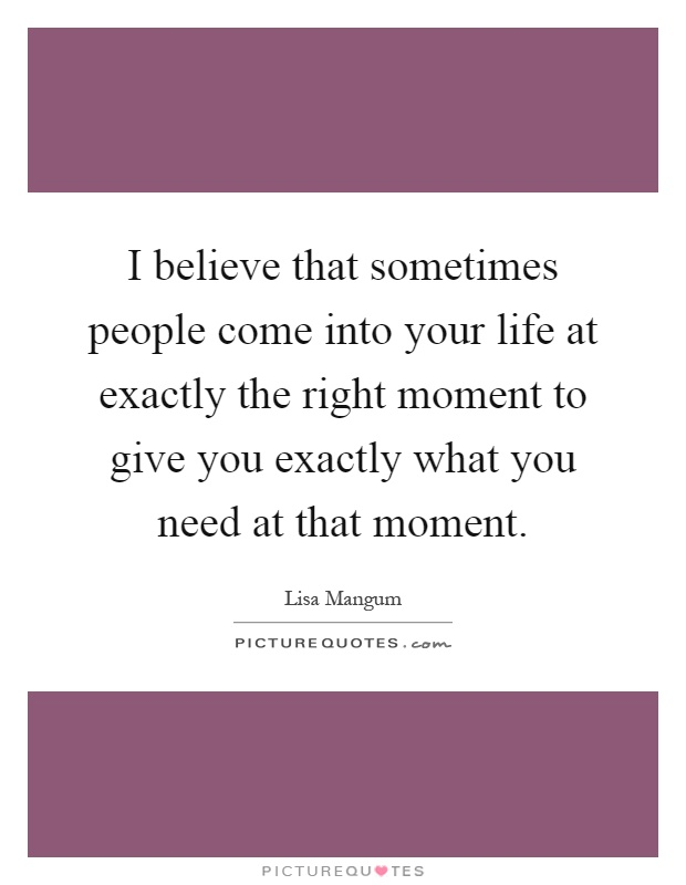 I Believe That Sometimes People Come Into Your Life At Exactly