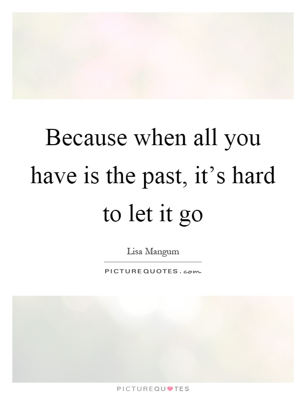 Because when all you have is the past, it's hard to let it go Picture Quote #1