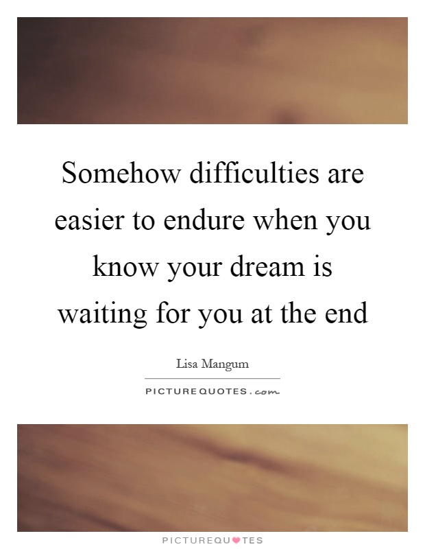 Somehow difficulties are easier to endure when you know your dream is waiting for you at the end Picture Quote #1