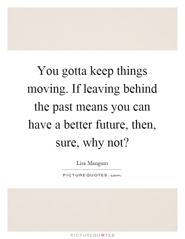 You gotta keep things moving. If leaving behind the past means you can have a better future, then, sure, why not? Picture Quote #1