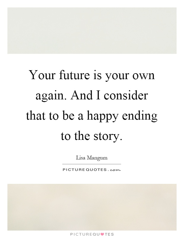 Your future is your own again. And I consider that to be a happy ending to the story Picture Quote #1
