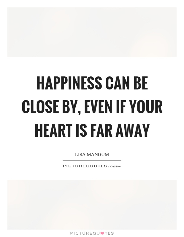 Happiness can be close by, even if your heart is far away Picture Quote #1