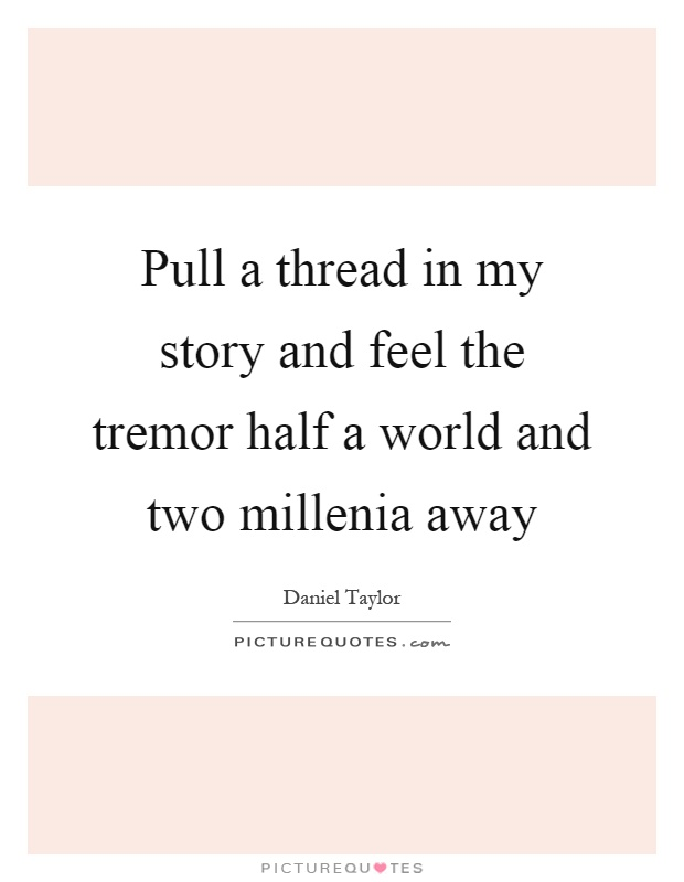 Pull a thread in my story and feel the tremor half a world and two millenia away Picture Quote #1