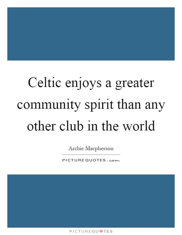 Celtic enjoys a greater community spirit than any other club in the world Picture Quote #1
