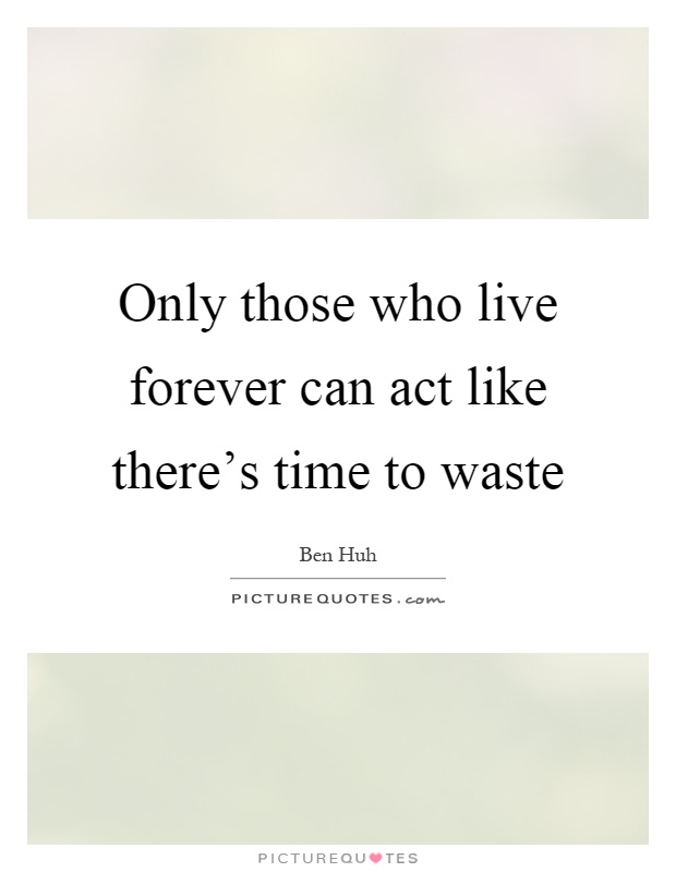 Only those who live forever can act like there's time to waste Picture Quote #1