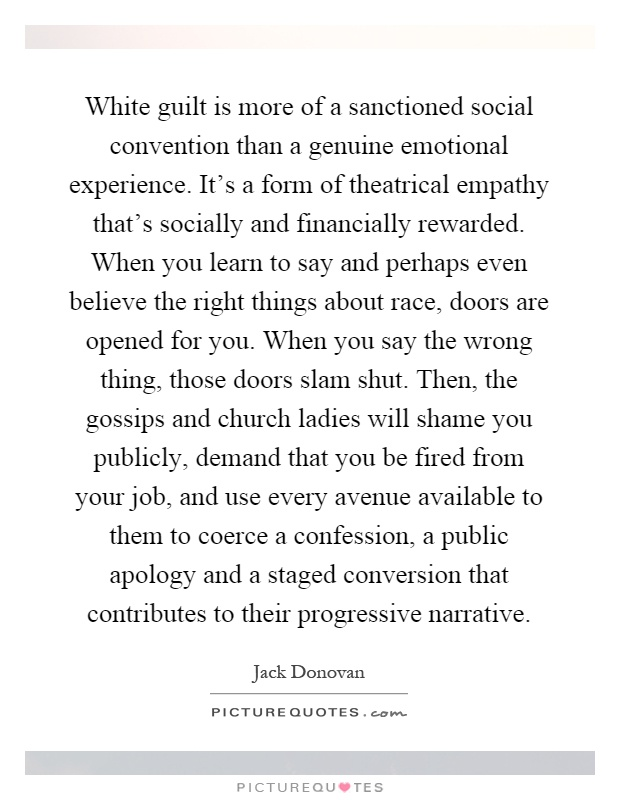 White guilt is more of a sanctioned social convention than a genuine emotional experience. It's a form of theatrical empathy that's socially and financially rewarded. When you learn to say and perhaps even believe the right things about race, doors are opened for you. When you say the wrong thing, those doors slam shut. Then, the gossips and church ladies will shame you publicly, demand that you be fired from your job, and use every avenue available to them to coerce a confession, a public apology and a staged conversion that contributes to their progressive narrative Picture Quote #1