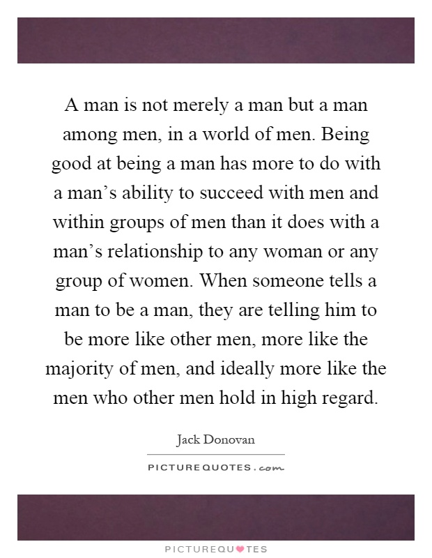 A man is not merely a man but a man among men, in a world of men. Being good at being a man has more to do with a man's ability to succeed with men and within groups of men than it does with a man's relationship to any woman or any group of women. When someone tells a man to be a man, they are telling him to be more like other men, more like the majority of men, and ideally more like the men who other men hold in high regard Picture Quote #1