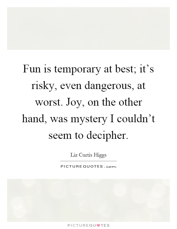 Fun is temporary at best; it's risky, even dangerous, at worst. Joy, on the other hand, was mystery I couldn't seem to decipher Picture Quote #1
