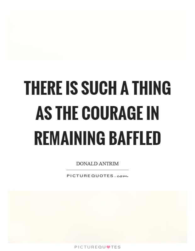 There is such a thing as the courage in remaining baffled Picture Quote #1