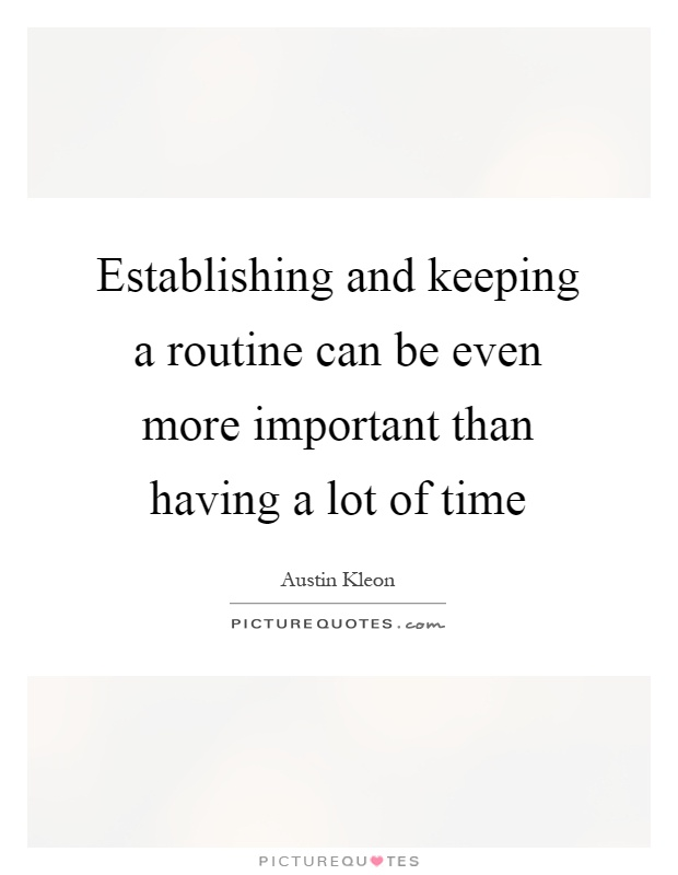 Establishing and keeping a routine can be even more important than having a lot of time Picture Quote #1