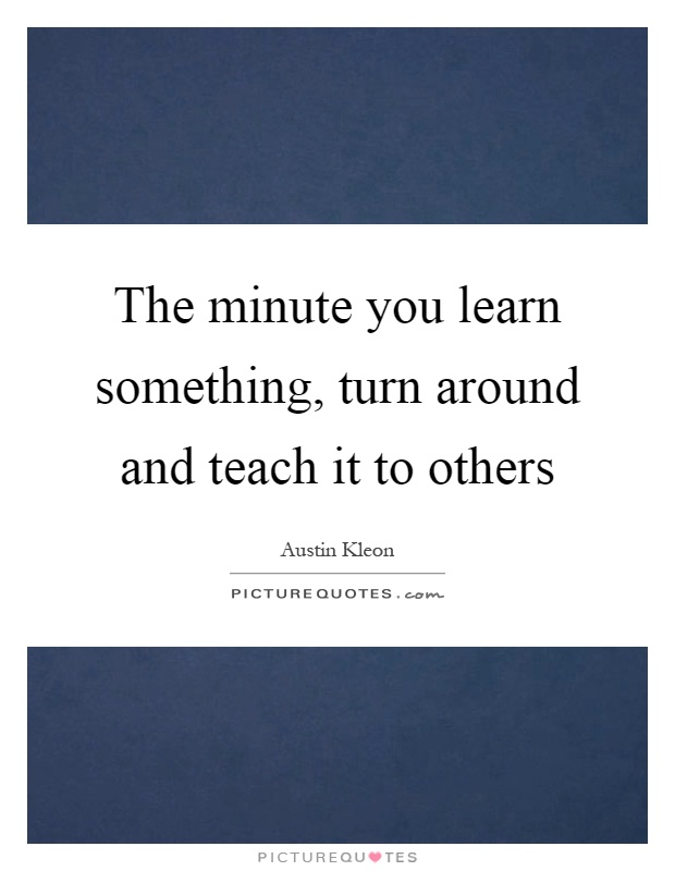 The minute you learn something, turn around and teach it to others Picture Quote #1
