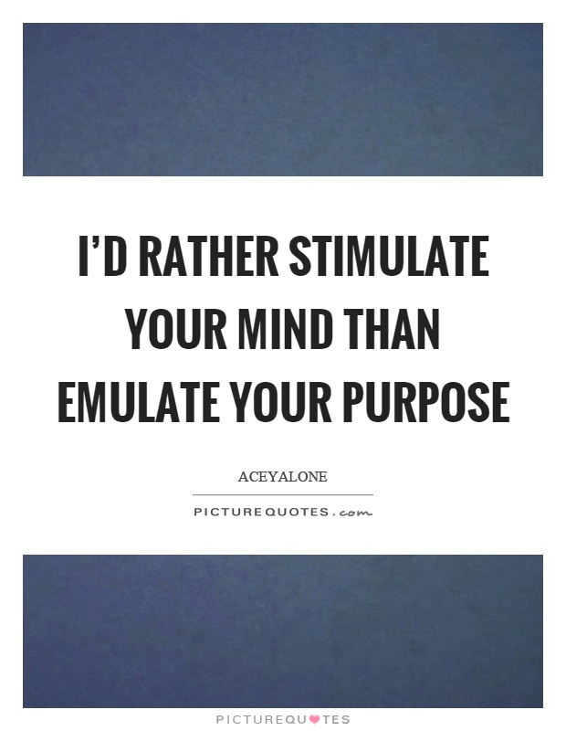I'd rather stimulate your mind than emulate your purpose Picture Quote #1